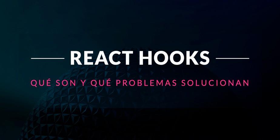React Hooks: Qué son y qué problemas solucionan