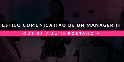 Estilo comunicativo de un manager IT: Qué es y su importancia