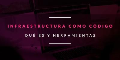 Infraestructura como Código: Qué es y herramientas