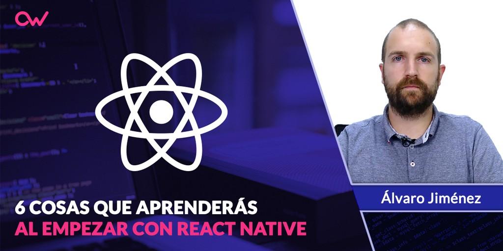 React Native: 6 Cosas que aprenderás nada más empezar