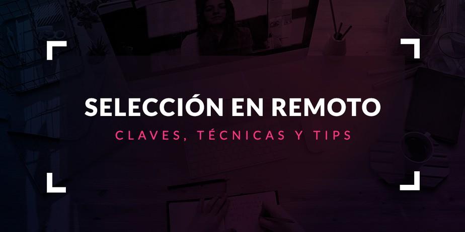 Proceso de selección en remoto: Claves, técnicas y tips