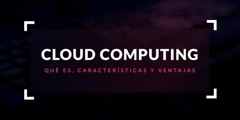 Cloud Computing: Que és, características y ventajas