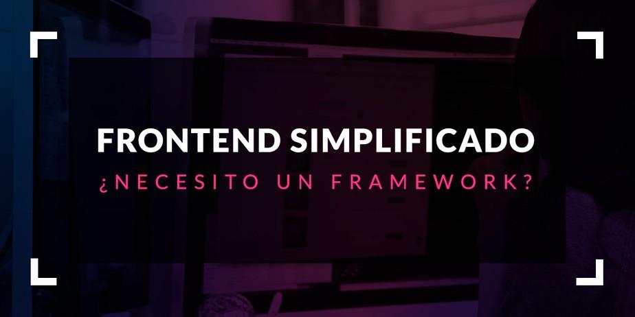 Frontend simplificado: ¿Necesito un framework?