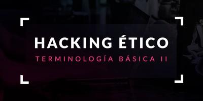 Terminología básica en hacking ético (Parte II)