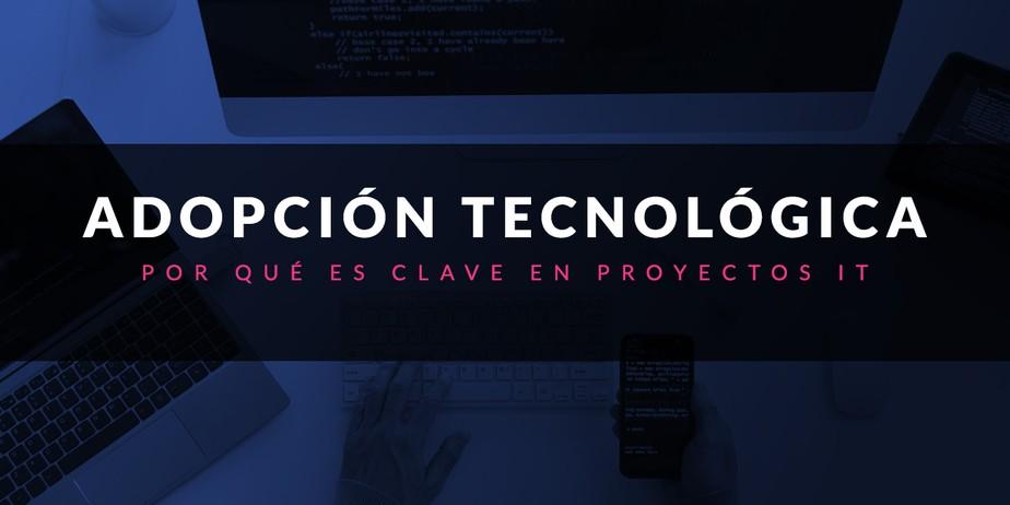 Por qué la adopción tecnológica es clave en proyectos IT