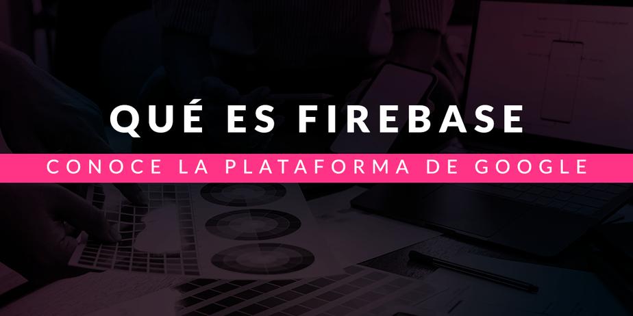 Qué es Firebase: Conoce la plataforma de Google