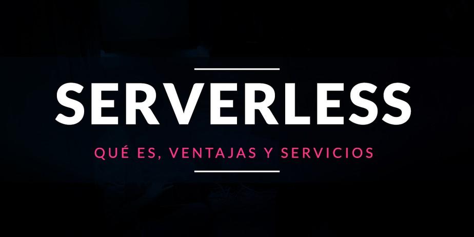 Qué es Serverless, ventajas y servicios