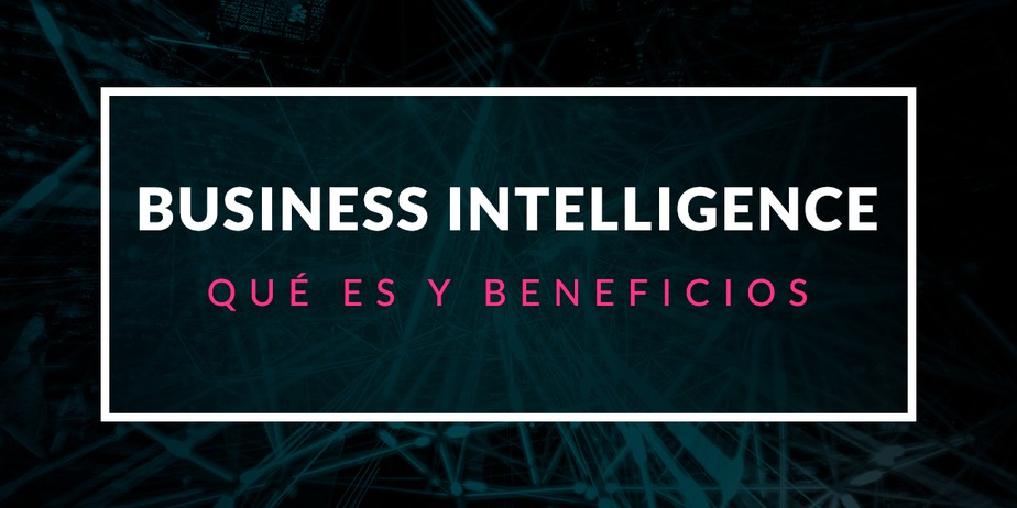 Qué es Business Intelligence y cuáles son sus beneficios