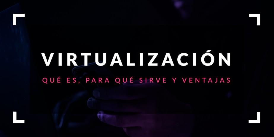 Virtualización: Qué es, para qué sirve y ventajas