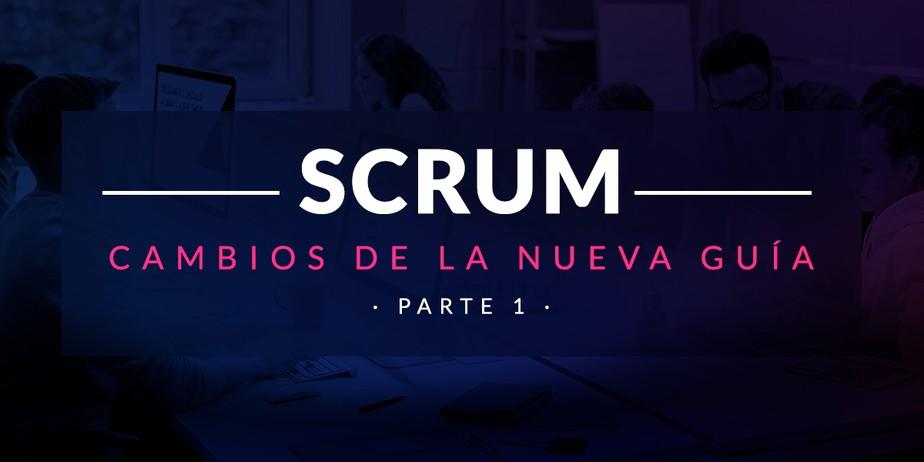 Entiende y aplica los cambios de la nueva Guía de Scrum (Parte I)