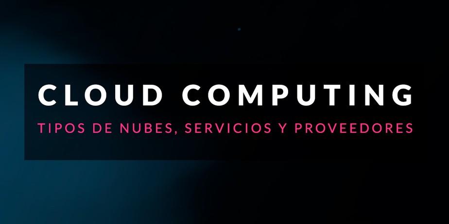Cloud Computing: Tipos de nubes, servicios y proveedores