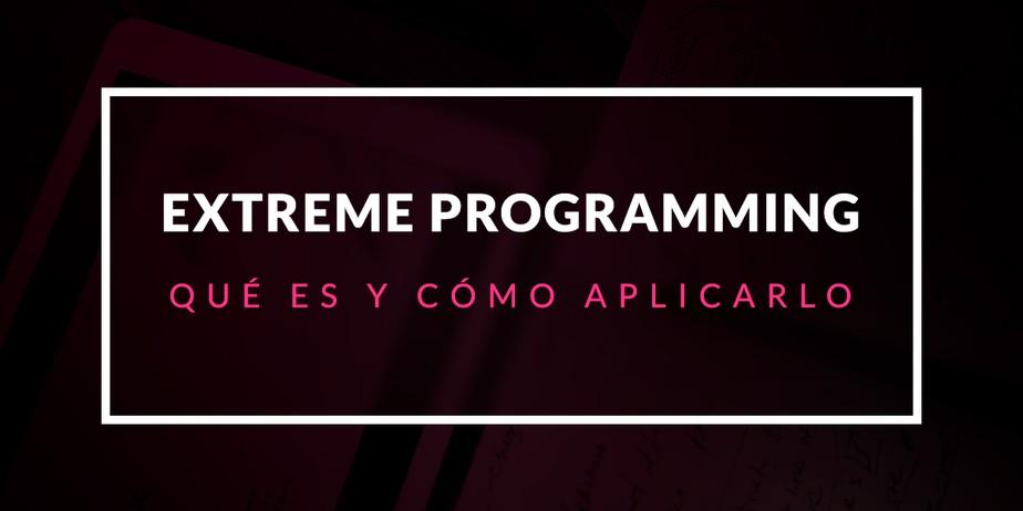 Extreme Programming: Qué es y cómo aplicarlo