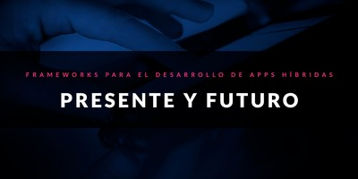 Frameworks para el desarrollo de apps híbridas: Presente y futuro
