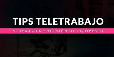Tips para mejorar la cohesión de los equipos IT en el contexto del teletrabajo