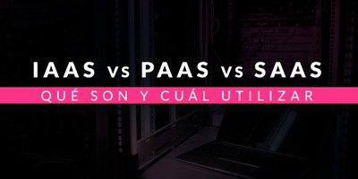 IaaS vs PaaS vs SaaS: Qué son y cuál utilizar