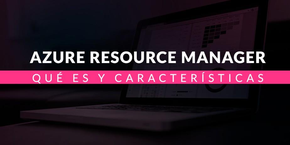 Azure Resource Manager: Qué es y sus características