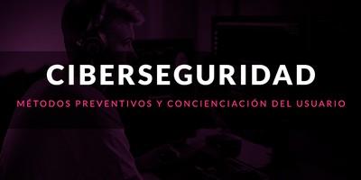 Ciberseguridad: Métodos preventivos y concienciación del usuario