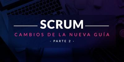 Entiende y aplica los cambios de la nueva Guía de Scrum (Parte II)