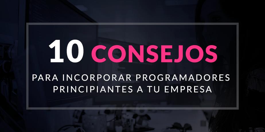 Los 10 mejores consejos para incorporar programadores principiantes a tu empresa