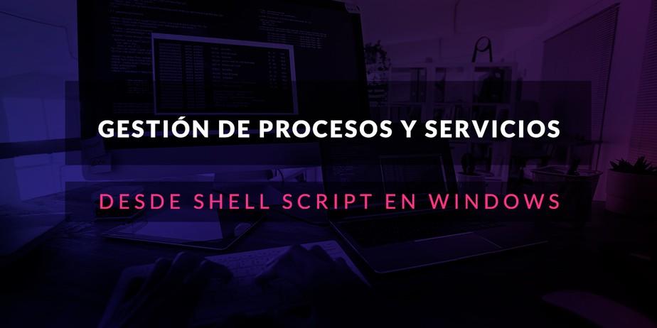 Gestión de procesos y servicios desde Shell Script en Windows